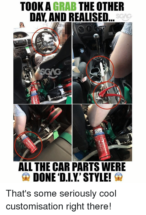 Memes, Cool, and All The: TOOK A GRAB THE OTHER  DAY, AND REALISED  SGAG  ALL THE CAR PARTS WERE  DONE 'D.I.Y.' STYLE! That's some seriously cool customisation right there!