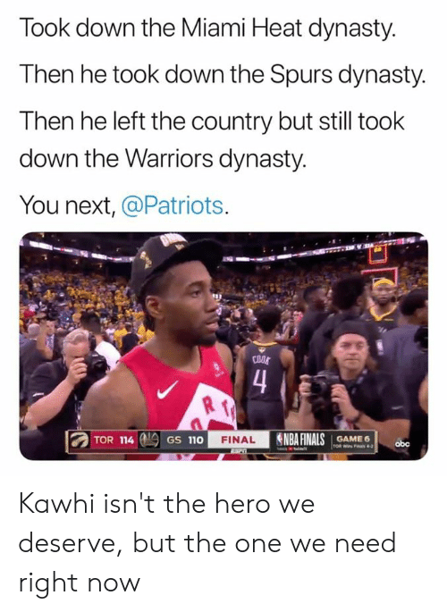 NBA Finals: Took down the Miami Heat dynasty.  Then he took down the Spurs dynasty.  Then he left the country but still took  down the Warriors dynasty.  You next, @Patriots.  COOS  4  NBA FINALS  TOR 114  FINAL  GAME 6  GS 110  obc  TOR Wins Fas 4-2 Kawhi isn't the hero we deserve, but the one we need right now