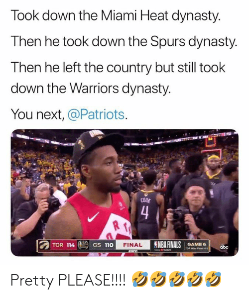 Miami Heat: Took down the Miami Heat dynasty.  Then he took down the Spurs dynasty.  Then he left the country but still took  down the Warriors dynasty.  You next, @Patriots  COOL  4  TOR 114  NBA FINALS  FINAL  GAME 6  TOR Wi Fals 4-2  GS 110  abc Pretty PLEASE!!!! 🤣🤣🤣🤣🤣