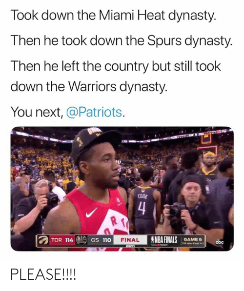 Miami Heat: Took down the Miami Heat dynasty.  Then he took down the Spurs dynasty.  Then he left the country but still took  down the Warriors dynasty.  You next, @Patriots.  COOS  4  NBA FINALS  TOR 114  FINAL  GAME 6  GS 110  obc  TOR Wins Fas 4-2 PLEASE!!!!