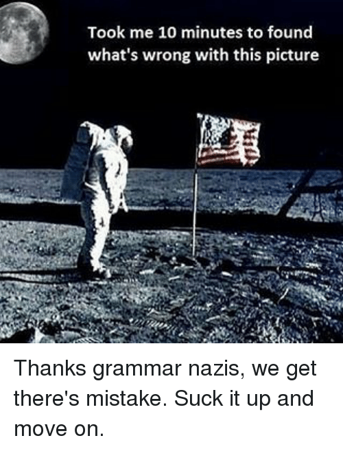 Grammar Nazis: Took me 10 minutes to found  what's wrong with this picture Thanks grammar nazis, we get there's mistake. Suck it up and move on.