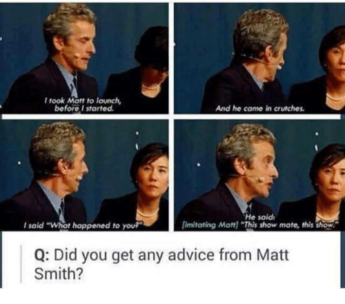 """crutch: took Mott to launch,  before I started.  And he came in crutches.  He said,  limitating Matt] """"This show mate, this show.  said """"What happened to you?""""  Q: Did you get any advice from Matt  Smith?"""