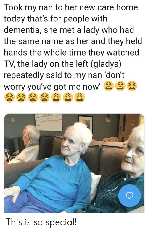 Dementia: Took my nan to her new care home  today that's for people with  dementia, she met a lady who had  the same name as her and they held  hands the whole time they watched  TV, the lady on the left (gladys)  repeatedly said to my nan 'don't  worry you've got me now' This is so special!