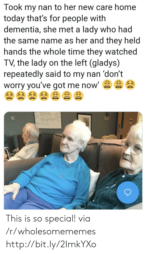 Dementia: Took my nan to her new care home  today that's for people with  dementia, she met a lady who had  the same name as her and they held  hands the whole time they watched  TV, the lady on the left (gladys)  repeatedly said to my nan 'don't  worry you've got me now' This is so special! via /r/wholesomememes http://bit.ly/2ImkYXo