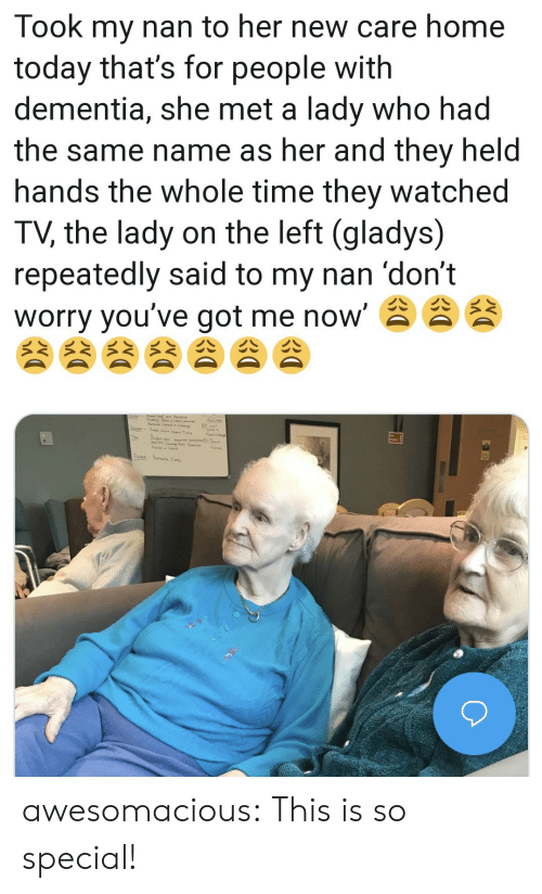Dementia: Took my nan to her new care home  today that's for people with  dementia, she met a lady who had  the same name as her and they held  hands the whole time they watched  TV, the lady on the left (gladys)  repeatedly said to my nan 'don't  worry you've got me now' awesomacious:  This is so special!