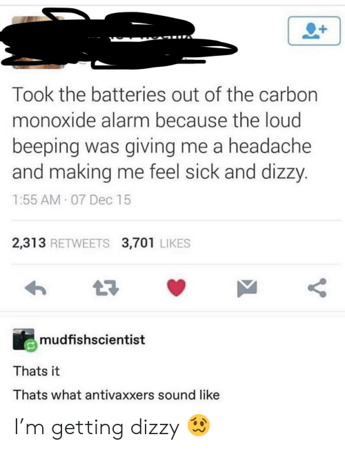 Feel Sick: Took the batteries out of the carbon  monoxide alarm because the loud  beeping was giving me a headache  and making me feel sick and dizzy.  1:55 AM 07 Dec 15  2,313 RETWEETS 3,701 LIKES  mudfishscientist  Thats it  Thats what antivaxxers sound like  V I'm getting dizzy 🥴