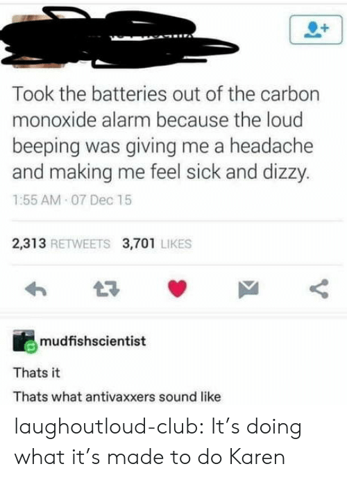 Feel Sick: Took the batteries out of the carbon  monoxide alarm because the loud  beeping was giving me a headache  and making me feel sick and dizzy.  1:55 AM 07 Dec 15  2,313 RETWEETS 3,701 LIKES  mudfishscientist  Thats it  Thats what antivaxxers sound like laughoutloud-club:  It's doing what it's made to do Karen
