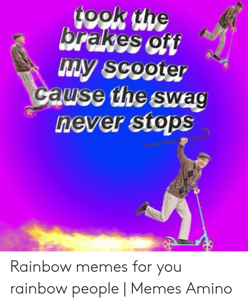 People Memes: took the  brakes off  my scooter  Cause the swag  never stops  u Rainbow memes for you rainbow people   Memes Amino