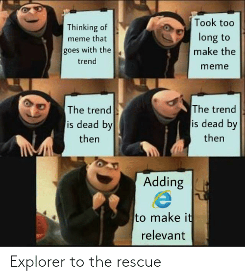 To Meme: Took too  Thinking of  long to  meme that  goes with the  make the  trend  meme  The trend  is dead by  The trend  is dead by  then  then  Adding  to make it  relevant Explorer to the rescue