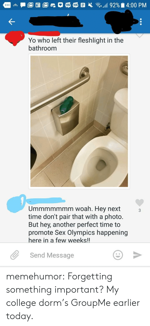 fleshlight: TOOK  Yo who left their fleshlight in the  bathroom  Ummmmmmm woah. Hey next  time don't pair that with a photo.  But hey, another perfect time to  promote Sex Olympics happening  here in a few weeks!!  Send Message memehumor:  Forgetting something important? My college dorm's GroupMe earlier today.
