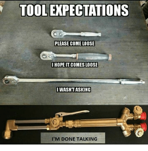 Tool, Mechanic, and Hope: TOOL EXPECTATIONS  PLEASE COME LOOSE  I HOPE IT COMES LOOSE  I WASNTASKING  I'M DONE TALKING
