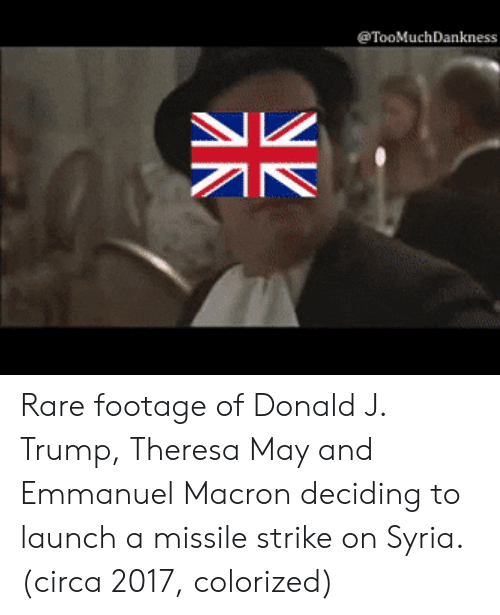 theresa may: TooMuchDankness Rare footage of Donald J. Trump, Theresa May and Emmanuel Macron deciding to launch a missile strike on Syria. (circa 2017, colorized)