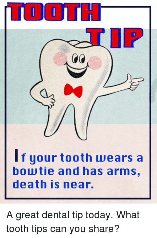 Memes, Death, and Today: TOOTH  If your tooth wears a  f your tooth uwears a  boutie and has arms,  death is near. A great dental tip today.  What tooth tips can you share?