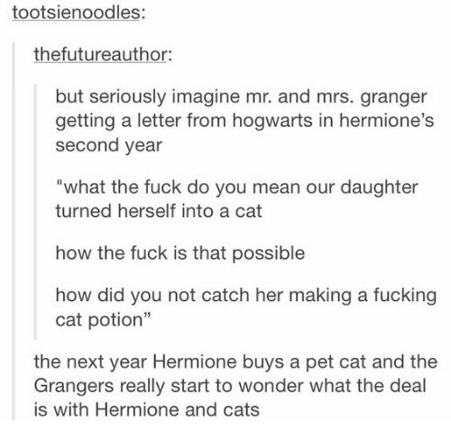 "Cats, Fucking, and Hermione: tootsienoodles:  thefutureauthor:  but seriously imagine mr. and mrs. granger  getting a letter from hogwarts in hermione  second year  what the fuck do you mean our daughter  turned herself into a cat  how the fuck is that possible  how did you not catch her making a fucking  cat potion""  the next year Hermione buys a pet cat and the  Grangers really start to wonder what the deal  is with Hermione and cats"