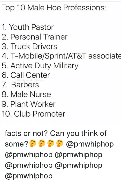 Club, Facts, and Hoe: Top 10 Male Hoe Professions:  1. Youth Pastor  2. Personal Trainer  3. Truck Drivers  4. T-Mobile/Sprint/AT&T associate  5. Active Duty Military  6. Call Center  7. Barbers  8. Male Nurse  9. Plant Worker  10. Club Promoter facts or not? Can you think of some?🤔🤔🤔🤔 @pmwhiphop @pmwhiphop @pmwhiphop @pmwhiphop @pmwhiphop @pmwhiphop
