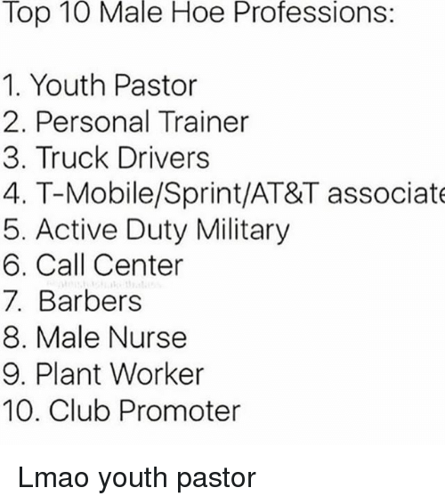Club, Hoe, and Lmao: Top  10  Male  Hoe  Professions  1. Youth Pastor  2. Personal Trainer  3. Truck Drivers  4. T-Mobile/Sprint/AT&T associate  5. Active Duty Military  6. Call Center  7. Barbers  8. Male Nurse  9. Plant Worker  10. Club Promoter Lmao youth pastor
