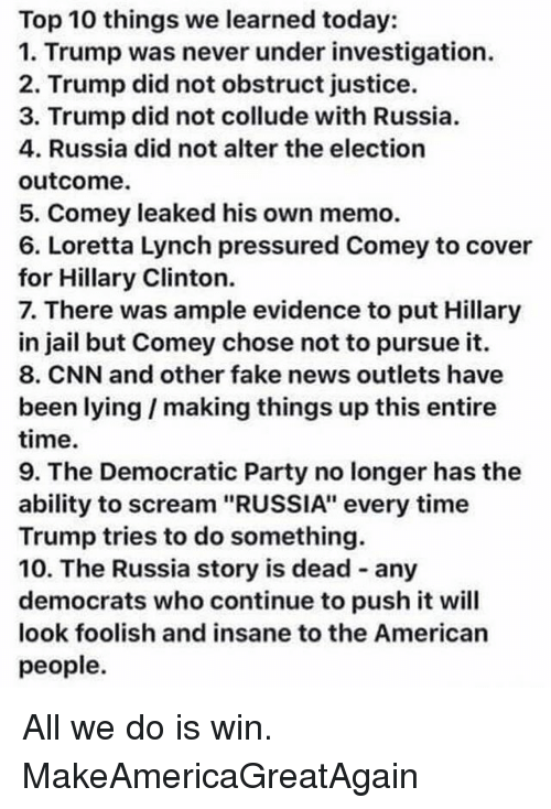 """cnn.com, Fake, and Hillary Clinton: Top 10 things we learned today:  1. Trump was never under investigation.  2. Trump did not obstruct justice.  3. Trump did not collude with Russia.  4. Russia did not alter the election  outcome.  5. Comey leaked his own memo.  6. Loretta Lynch pressured Comey to cover  for Hillary Clinton.  7. There was ample evidence to put Hillary  in jail but Comey chose not to pursue it.  8. CNN and other fake news outlets have  been lying I making things up this entire  time.  9. The Democratic Party no longer has the  ability to scream """"RUSSIA"""" every time  Trump tries to do something.  10. The Russia story is dead any  democrats who continue topush it will  look foolish and insane to the American  people. All we do is win. MakeAmericaGreatAgain"""