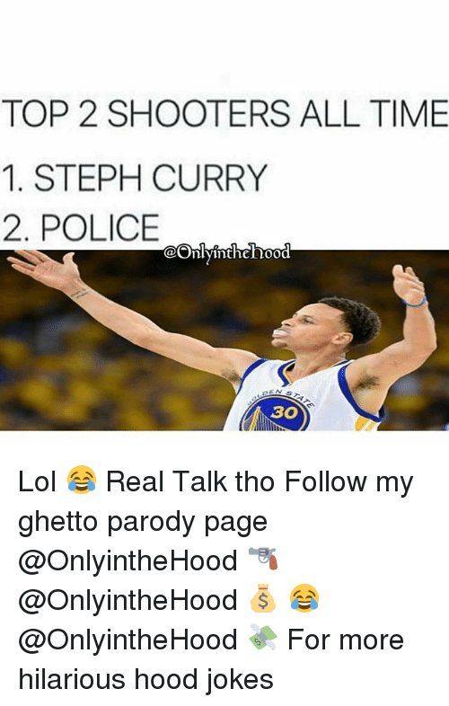 Ghetto, Lol, and Police: TOP 2 SHOOTERS ALL TIME  1. STEPH CURRY  2. POLICE  OOnly inthehood  AGO Lol 😂 Real Talk tho Follow my ghetto parody page @OnlyintheHood 🔫 @OnlyintheHood 💰 😂 @OnlyintheHood 💸 For more hilarious hood jokes