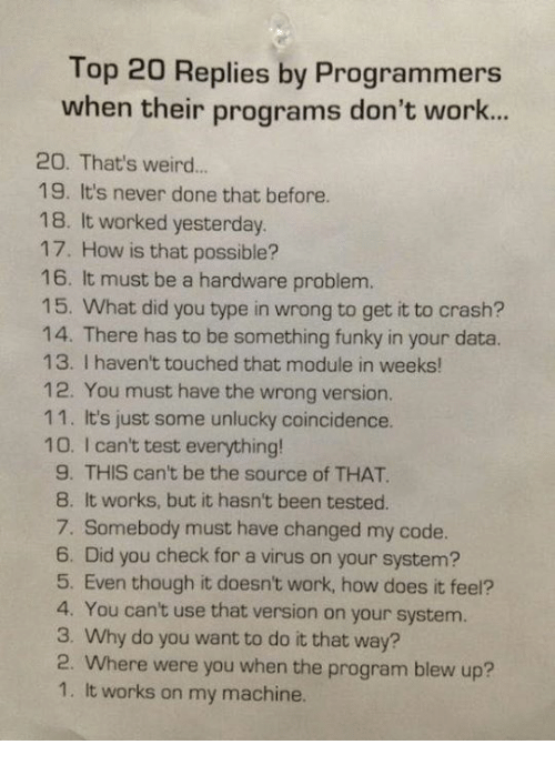 Unluckiness: Top 20 Replies by Programmers  when their programs don't work...  20. That's weird...  19. It's never done that before.  18. It worked yesterday.  17. How is that possible?  16. It must be a hardware problem.  15. What did you type in wrong to get it to crash?  14. There has to be something funky in your data.  13. I haven't touched that module in weeks!  12. You must have the wrong version.  11. It's just some unlucky coincidence.  100. I can't test everything!  9. THIS can't be the source of THAT.  8. It works, but it hasn't been tested.  7. Somebody must have changed my code.  6. Did you check for a virus on your system?  5. Even though it doesn't work, how does it feel?  4. You can't use that version on your system.  3. Why do you want to do it that way?  2. Where were you when the program blew up?  1. It works on my machine