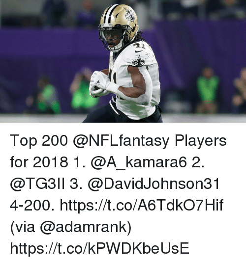 Bailey Jay, Memes, and 🤖: Top 200 @NFLfantasy Players for 2018  1. @A_kamara6 2. @TG3II 3. @DavidJohnson31 4-200. https://t.co/A6TdkO7Hif (via @adamrank) https://t.co/kPWDKbeUsE