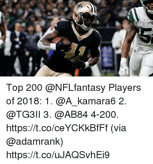 Bailey Jay, Memes, and 🤖: Top 200 @NFLfantasy Players of 2018:  1. @A_kamara6  2. @TG3II 3. @AB84 4-200. https://t.co/ceYCKkBfFf (via @adamrank) https://t.co/uJAQSvhEi9