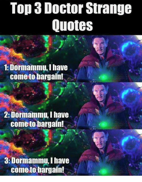 Doctor, Memes, and Quotes: Top 3 Doctor Strange  Quotes  1: Dormammu, I have  come to bargain!  2: Dormammu,I have  come to bargain!  a: Dormammu Ihave  come to bargain!