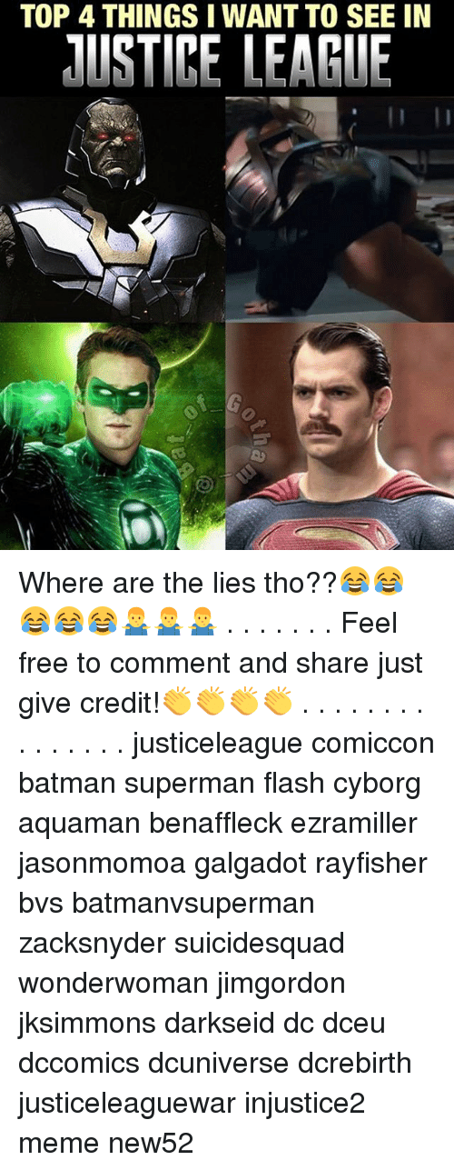 Batman, Meme, and Memes: TOP 4 THINGS I WANT TO SEE IN  USTICE LEAGUE Where are the lies tho??😂😂😂😂😂🤷‍♂️🤷‍♂️🤷‍♂️ . . . . . . . Feel free to comment and share just give credit!👏👏👏👏 . . . . . . . . . . . . . . . justiceleague comiccon batman superman flash cyborg aquaman benaffleck ezramiller jasonmomoa galgadot rayfisher bvs batmanvsuperman zacksnyder suicidesquad wonderwoman jimgordon jksimmons darkseid dc dceu dccomics dcuniverse dcrebirth justiceleaguewar injustice2 meme new52