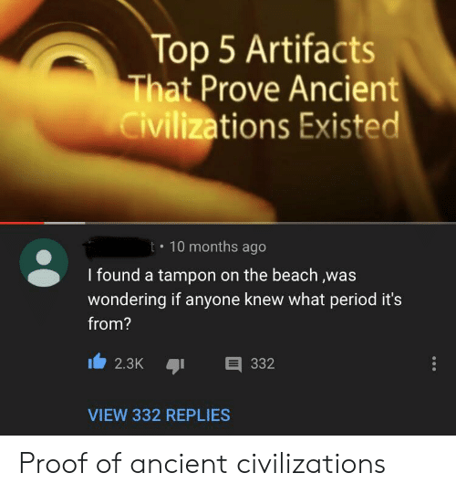 on the beach: Top 5 Artifacts  That Prove Ancient  Civilizations Existed  t 10 months ago  I found a tampon on the beach ,was  wondering if anyone knew what period it's  from?  332  2.3K  VIEW 332 REPLIES Proof of ancient civilizations