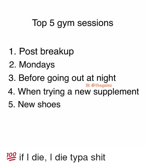 Gym, Memes, and Mondays: Top 5 gym sessions  1. Post breakup  2. Mondays  3. Before going out at night  4. When trying a new supplement  5. New shoes  IG: thegainz 💯 if I die, I die typa shit