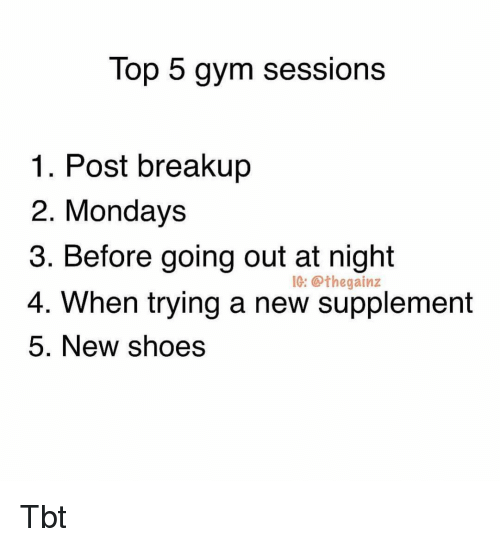 breakup: Top 5 gym sessions  1. Post breakup  2. Mondays  3. Before going out at night  4.  IG:@thegainz  When trying a new supplement  5. New shoes Tbt