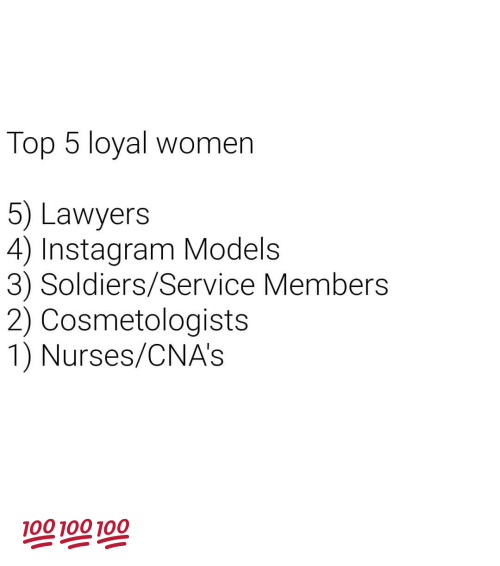 Instagram, Soldiers, and Models: Top 5 loyal women  5) Lawyers  4) Instagram Models  3) Soldiers/Service Members  2) Cosmetologists  1) Nurses/CNA's 💯💯💯