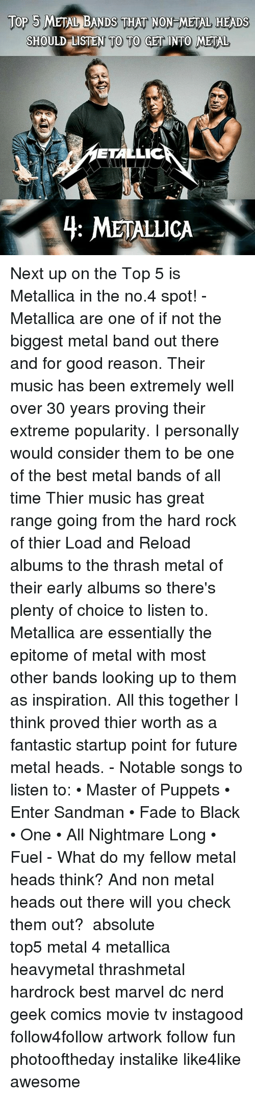 Entering Sandman: Top 5 METAL BANDS THAT NON METAL HEADS  SHOULD LISTEN TO TO GET INTO METAL  ETAL  LIC  4: METALLICA Next up on the Top 5 is Metallica in the no.4 spot! - Metallica are one of if not the biggest metal band out there and for good reason. Their music has been extremely well over 30 years proving their extreme popularity. I personally would consider them to be one of the best metal bands of all time Thier music has great range going from the hard rock of thier Load and Reload albums to the thrash metal of their early albums so there's plenty of choice to listen to. Metallica are essentially the epitome of metal with most other bands looking up to them as inspiration. All this together I think proved thier worth as a fantastic startup point for future metal heads. - Notable songs to listen to: • Master of Puppets • Enter Sandman • Fade to Black • One • All Nightmare Long • Fuel - What do my fellow metal heads think? And non metal heads out there will you check them out? ⚋⚋⚋⚋⚋⚋⚋⚋⚋⚋⚋⚋⚋⚋⚋⚋⚋⚋ absolute top5 metal 4 metallica heavymetal thrashmetal hardrock best marvel dc nerd geek comics movie tv instagood follow4follow artwork follow fun photooftheday instalike like4like awesome