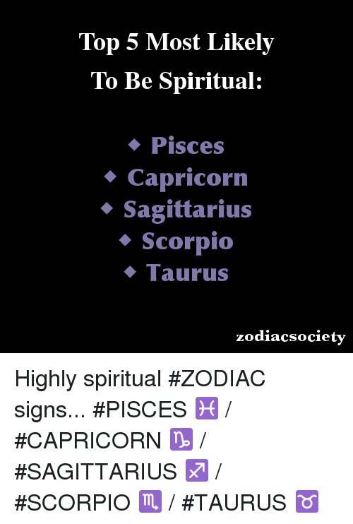 zodiac signs: Top 5 Most Likely  To Be Spiritual:  Pisces  Capricorn  Sagittarius  Scorpio  Taurus  zodiacsociety Highly spiritual #ZODIAC signs...  #PISCES ♓ / #CAPRICORN ♑ / #SAGITTARIUS ♐ / #SCORPIO ♏ / #TAURUS ♉