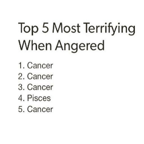 Pisces: Top 5 Most Terrifying  When Angered  1. Cancer  2. Cancer  3. Cancer  4. Pisces  5. Cancer