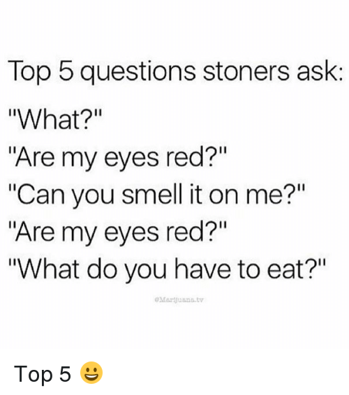 """its on me: Top 5 questions stoners ask:  """"What?  """"Are my eyes red?""""  """"Can you smell it on me?""""  """"Are my eyes red?""""  """"What do you have to eat?""""  eMarquana tv Top 5 😀"""