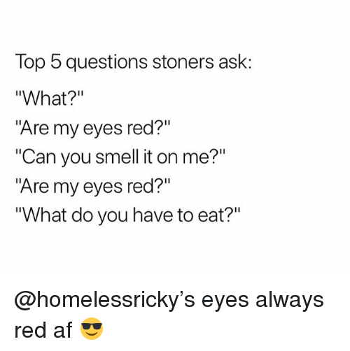 "Af, Smell, and Weed: Top 5 questions stoners ask:  ""What?""  ""Are my eyes red?""  ""Can you smell it on me?""  ""Are my eyes red?""  What do you have to eat?"" @homelessricky's eyes always red af 😎"