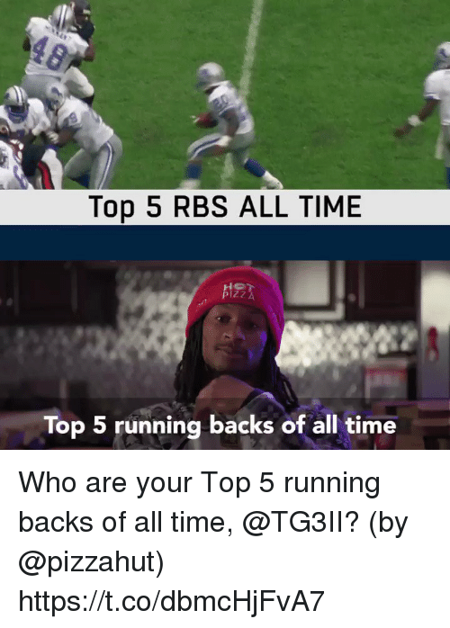 rbs: Top 5 RBS ALL TIME  Top 5 running backs of all time Who are your Top 5 running backs of all time, @TG3II?  (by @pizzahut) https://t.co/dbmcHjFvA7