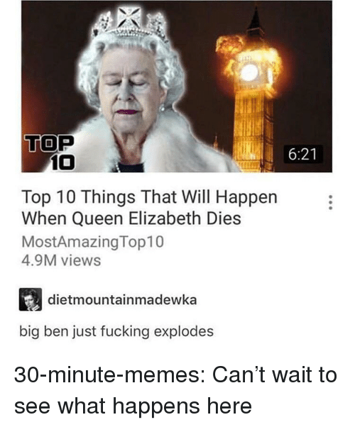 Queen Elizabeth: TOP  6:21  10  Top 10 Things That Will Happen  When Queen Elizabeth Dies  MostAmazingTop10  4.9M views  dietmountainmadewka  big ben just fucking explodes 30-minute-memes:  Can't wait to see what happens here