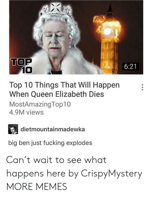 Queen Elizabeth: TOP  6:21  10  Top 10 Things That Will Happen  When Queen Elizabeth Dies  MostAmazingTop10  4.9M views  dietmountainmadewka  big ben just fucking explodes Can't wait to see what happens here by CrispyMystery MORE MEMES