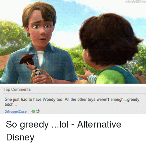Bitch, Disney, and Lol: Top Comments  She just had to have Woody too. All the other toys weren't enough...greedy  bitch...  DrNuggetCase 49c3 So greedy ...lol - Alternative Disney