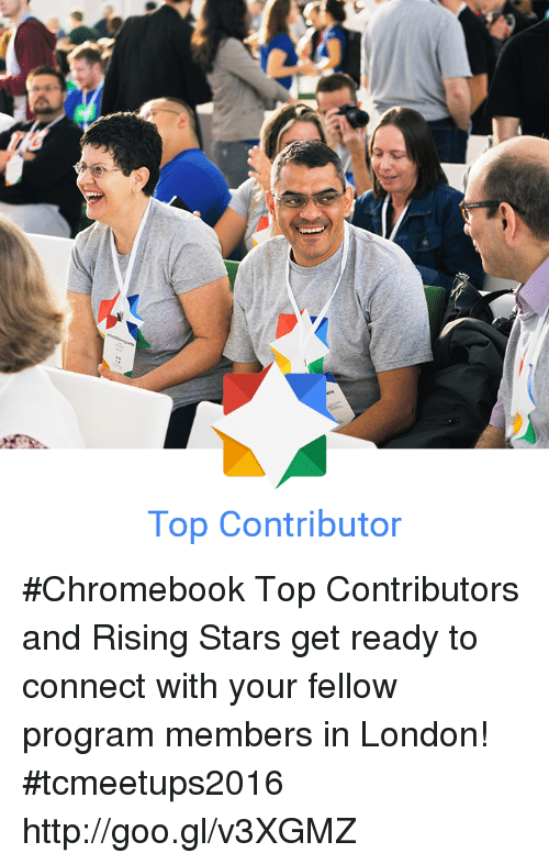 chromebook: Top Contributor #Chromebook Top Contributors and Rising Stars get ready to connect with your fellow program members in London! #tcmeetups2016 http://goo.gl/v3XGMZ