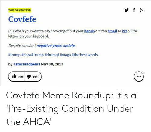 "Meme Roundup: TOP DEFINITION  Covfefe  (n.) When you want to say ""coverage"" but your hands are too small to hit all the  letters on your keyboard.  Despite constant negative press covfefe.  #trump #donal trump #drumpf #maga #the best words  by Tatersandpears May 30, 2017  9601149  960 