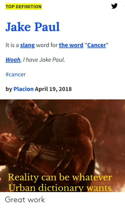 "Urban Dictionary: TOP DEFINITION  Jake Paul  It is a slang word for the word ""Cancer""  Woah, I have Jake Paul  #cancer  by Placion April 19, 2018  ,Reality  can be whatever  Urban dictionary wants Great work"