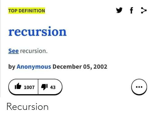 Definition: TOP DEFINITION  recursion  See recursion.  by Anonymous December 05, 2002  41 43  1007 Recursion