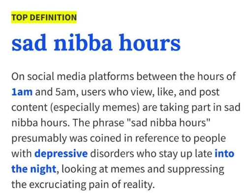"""Depressive: TOP DEFINITION  sad nibba hours  On social media platforms between the hours of  1am and 5am, users who view, like, and post  content (especially memes) are taking part in sad  nibba hours. The phrase """"sad nibba hours""""  presumably was coined in reference to people  with depressive disorders who stay up late into  the night, looking at memes and suppressing  the excruciating pain of reality."""