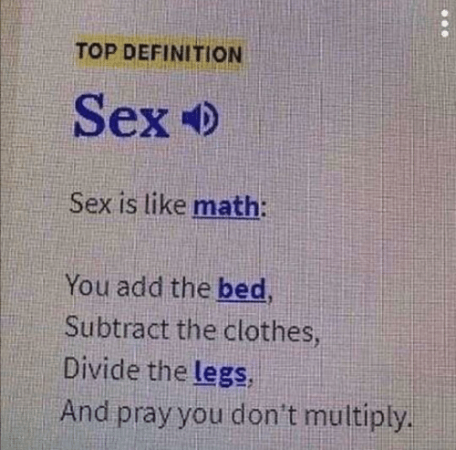 Definition: TOP DEFINITION  Sex  Sex is like math:  You add the bed  Subtract the clothes  Divide the legs  And pray you don't multiply