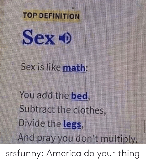 Definition: TOP DEFINITION  Sex  Sex is like math:  You add the bed,  Subtract the clothes,  Divide the legs,  And pray you don't multiply. srsfunny:  America do your thing