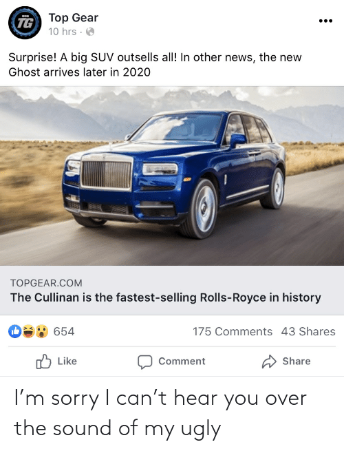 Top Gear: Top Gear  10 hrs · O  TG  Surprise! A big SUV outsells all! In other news, the new  Ghost arrives later in 2020  TOPGEAR.COM  The Cullinan is the fastest-selling Rolls-Royce in history  175 Comments 43 Shares  654  לח Like  Share  Comment I'm sorry I can't hear you over the sound of my ugly
