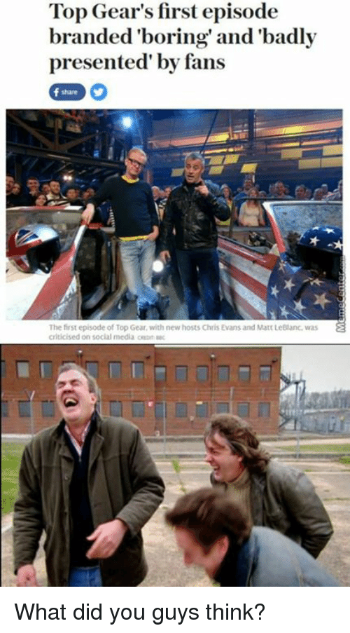 leblanc: Top Gear's first episode  branded 'boring' and 'badly  presented by fans  The first episode of Top Gear, with new hosts Chris Evans and Matt LeBlanc. was  a  criticised on social media sec What did you guys think?