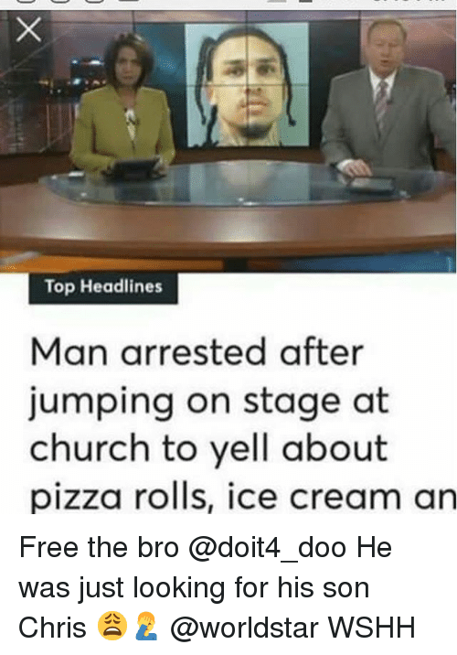 Church, Memes, and Pizza: Top Headlines  Man arrested after  jumping on stage at  church to yell about  pizza rolis, ice cream an Free the bro @doit4_doo He was just looking for his son Chris 😩🤦‍♂️ @worldstar WSHH